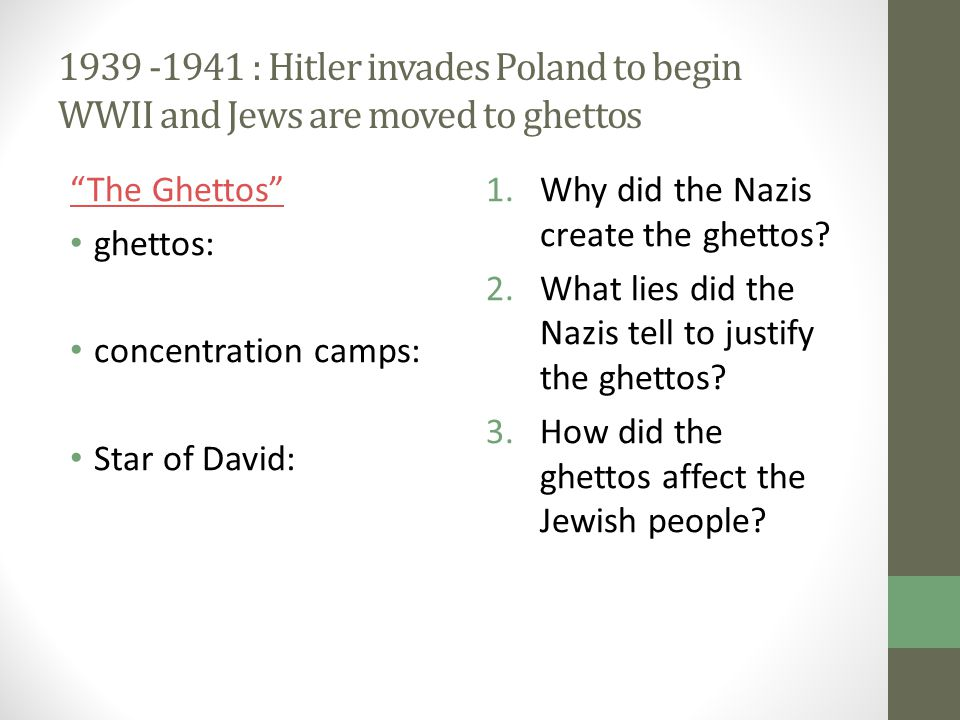 "1939 -1941 : Hitler invades Poland to begin WWII and Jews are moved to ghettos ""The Ghettos"" ghettos: concentration camps: Star of David: 1.Why did th"