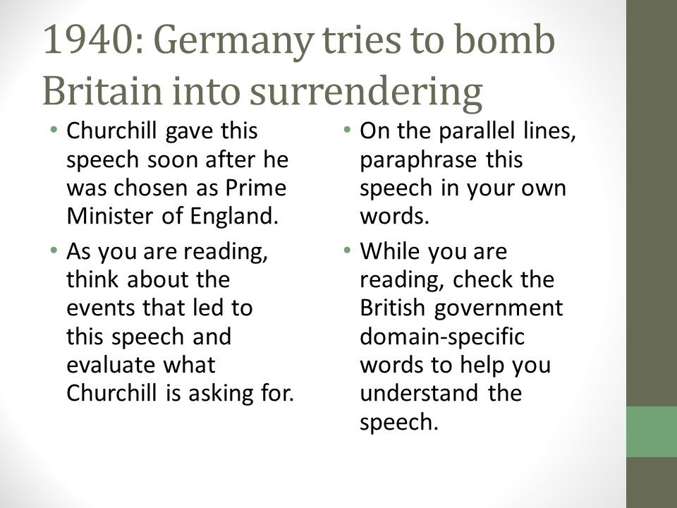 1940: Germany tries to bomb Britain into surrendering Churchill gave this speech soon after he was chosen as Prime Minister of England. As you are rea