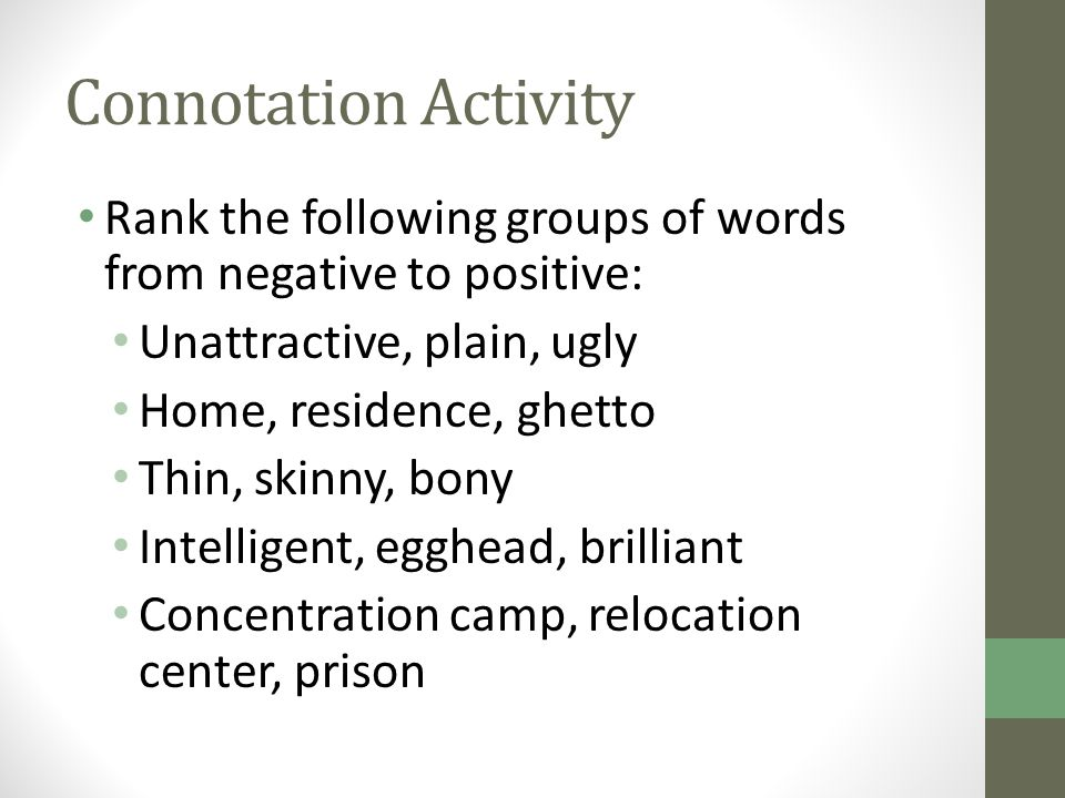 Connotation Activity Rank the following groups of words from negative to positive: Unattractive, plain, ugly Home, residence, ghetto Thin, skinny, bon