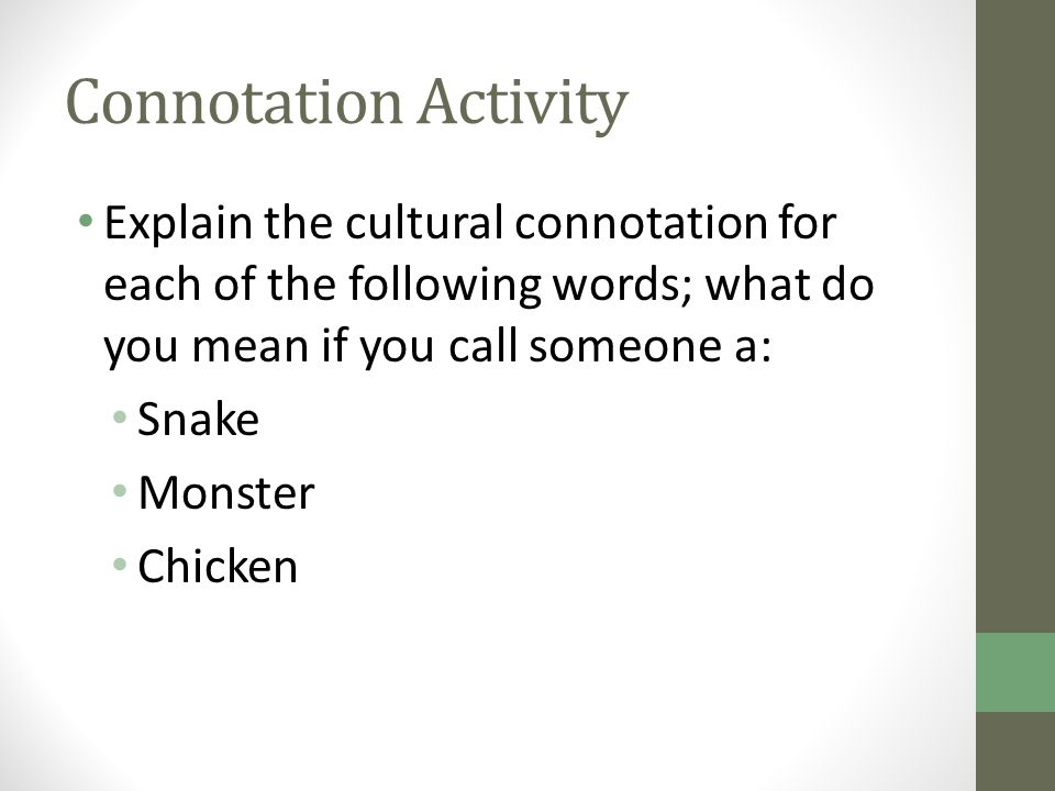 Connotation Activity Explain the cultural connotation for each of the following words; what do you mean if you call someone a: Snake Monster Chicken