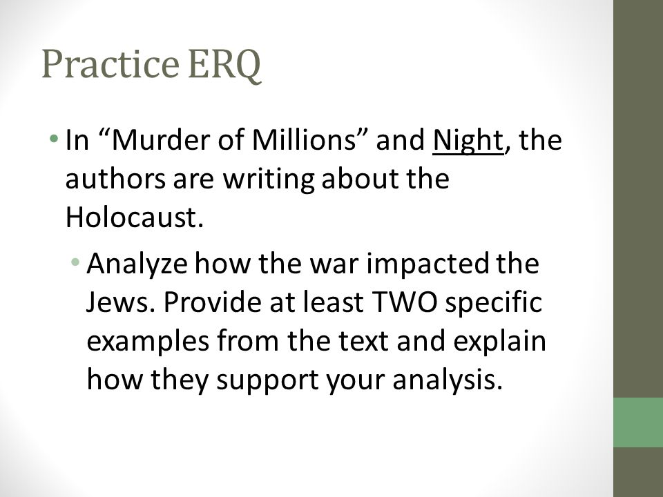 "Practice ERQ In ""Murder of Millions"" and Night, the authors are writing about the Holocaust. Analyze how the war impacted the Jews. Provide at least T"
