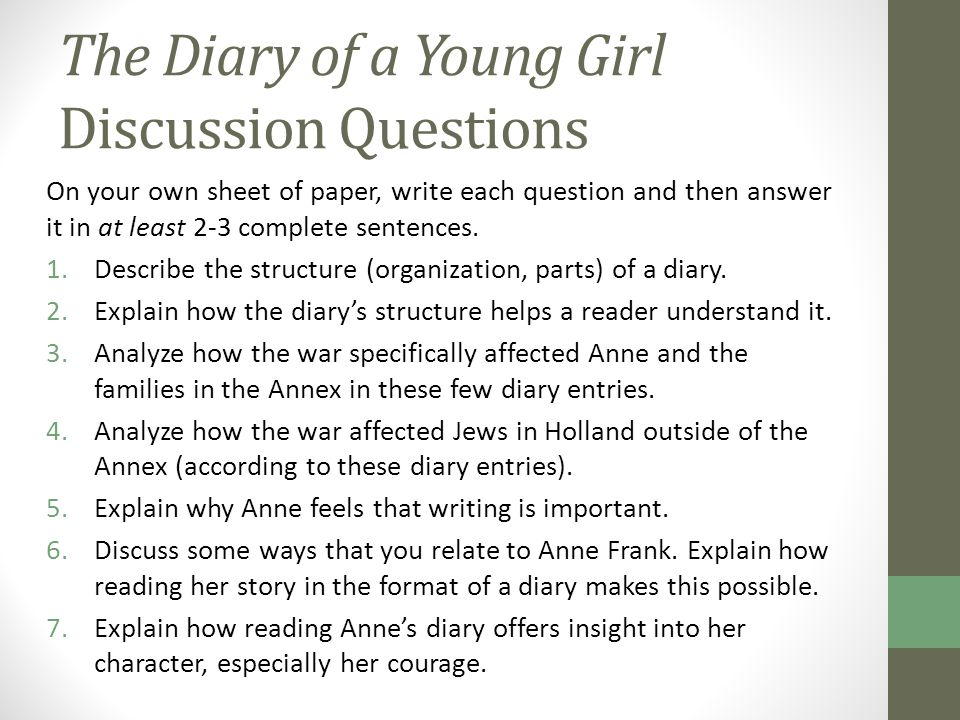 The Diary of a Young Girl Discussion Questions On your own sheet of paper, write each question and then answer it in at least 2-3 complete sentences.