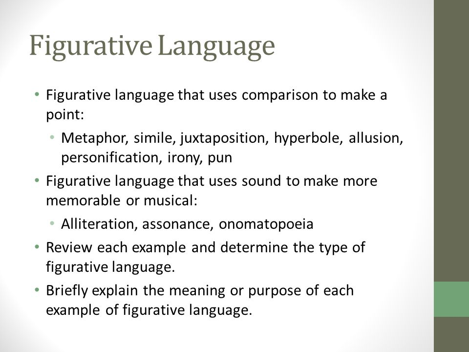 Figurative Language Figurative language that uses comparison to make a point: Metaphor, simile, juxtaposition, hyperbole, allusion, personification, irony, pun Figurative language that uses sound to make more memorable or musical: Alliteration, assonance, onomatopoeia Review each example and determine the type of figurative language.