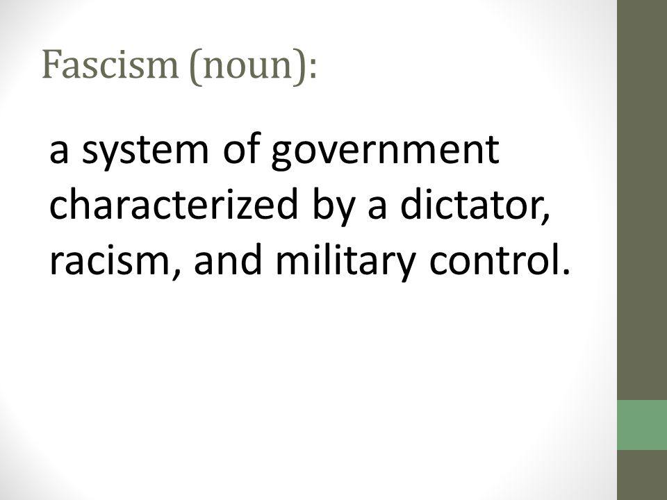 Fascism (noun): a system of government characterized by a dictator, racism, and military control.