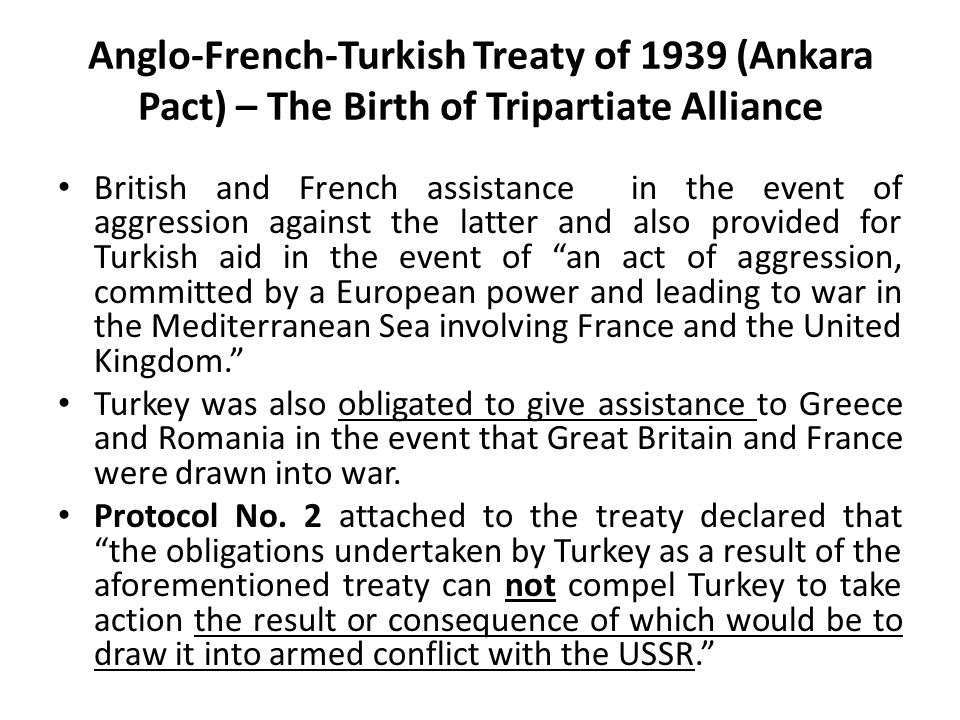Anglo-French-Turkish Treaty of 1939 (Ankara Pact) – The Birth of Tripartiate Alliance British and French assistance in the event of aggression against