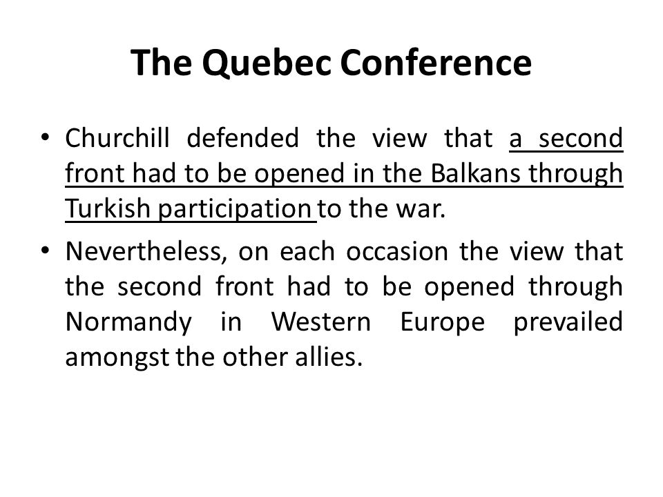 The Quebec Conference Churchill defended the view that a second front had to be opened in the Balkans through Turkish participation to the war. Nevert