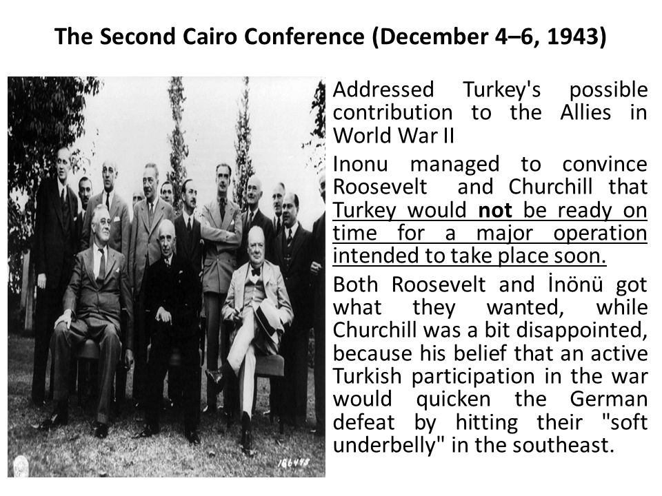 The Second Cairo Conference (December 4–6, 1943) Addressed Turkey's possible contribution to the Allies in World War II Inonu managed to convince Roos