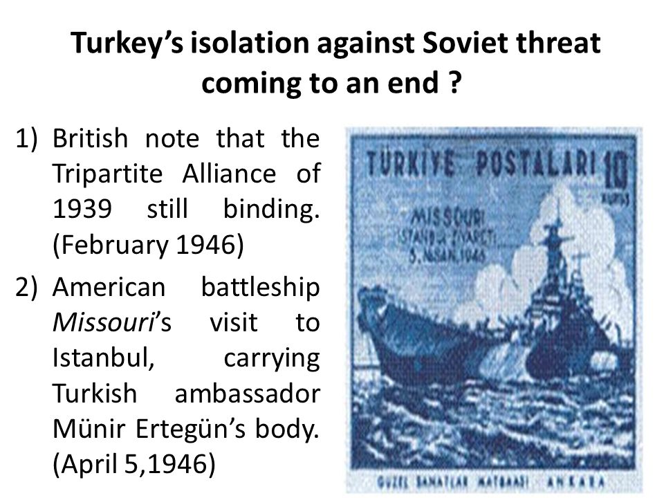 Turkey's isolation against Soviet threat coming to an end ? 1)British note that the Tripartite Alliance of 1939 still binding. (February 1946) 2)Ameri