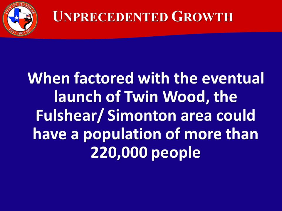 U NPRECEDENTED G ROWTH When factored with the eventual launch of Twin Wood, the Fulshear/ Simonton area could have a population of more than 220,000 people