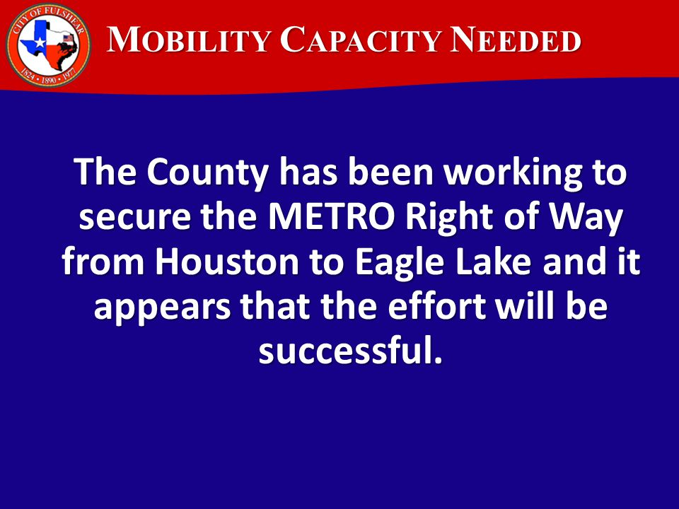 M OBILITY C APACITY N EEDED The County has been working to secure the METRO Right of Way from Houston to Eagle Lake and it appears that the effort will be successful.