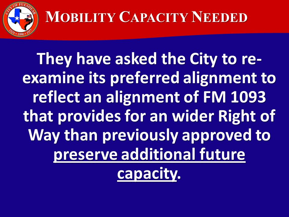 M OBILITY C APACITY N EEDED They have asked the City to re- examine its preferred alignment to reflect an alignment of FM 1093 that provides for an wider Right of Way than previously approved to preserve additional future capacity.