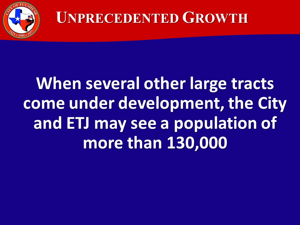U NPRECEDENTED G ROWTH When several other large tracts come under development, the City and ETJ may see a population of more than 130,000