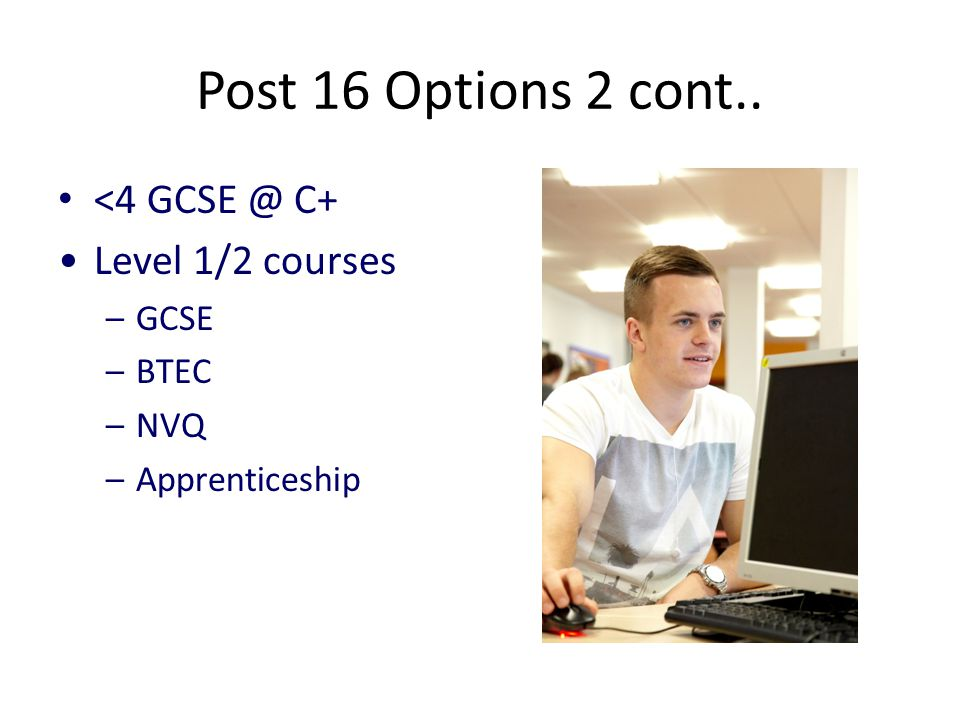 Post 16 Options 2 cont.. <4 C+ Level 1/2 courses –GCSE –BTEC –NVQ –Apprenticeship