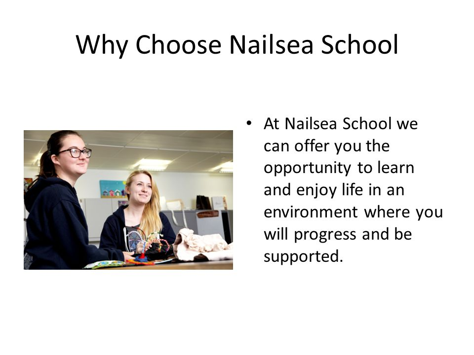 Why Choose Nailsea School At Nailsea School we can offer you the opportunity to learn and enjoy life in an environment where you will progress and be supported.