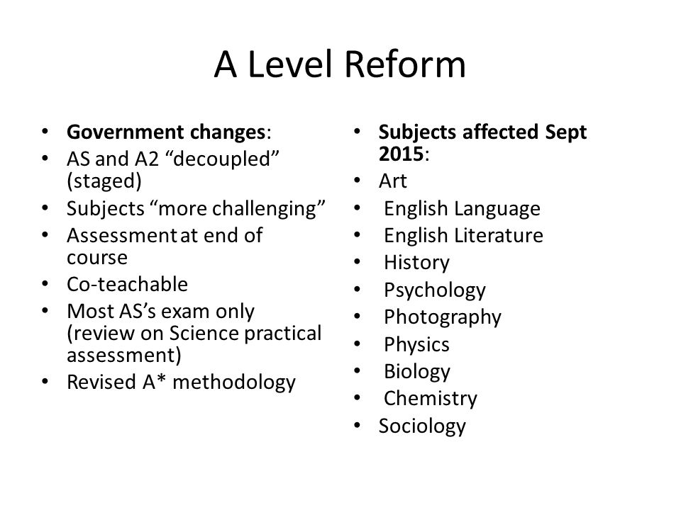 A Level Reform Government changes: AS and A2 decoupled (staged) Subjects more challenging Assessment at end of course Co-teachable Most AS's exam only (review on Science practical assessment) Revised A* methodology Subjects affected Sept 2015: Art English Language English Literature History Psychology Photography Physics Biology Chemistry Sociology