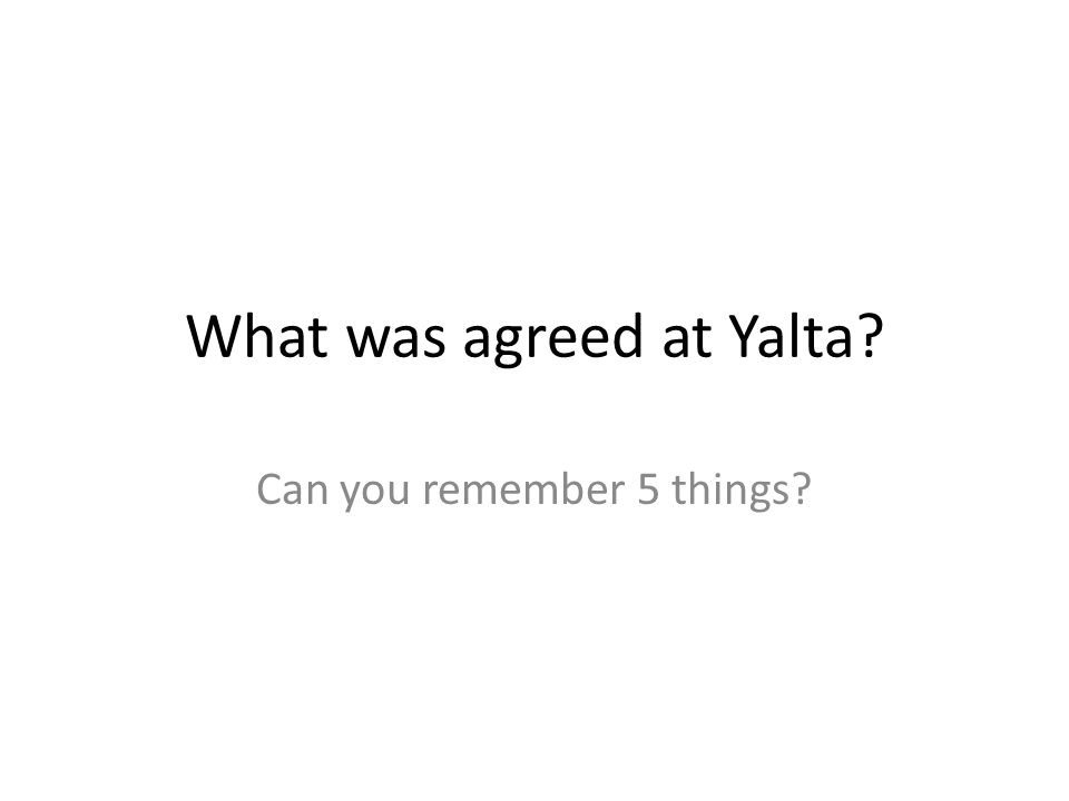What was agreed at Yalta? Can you remember 5 things?