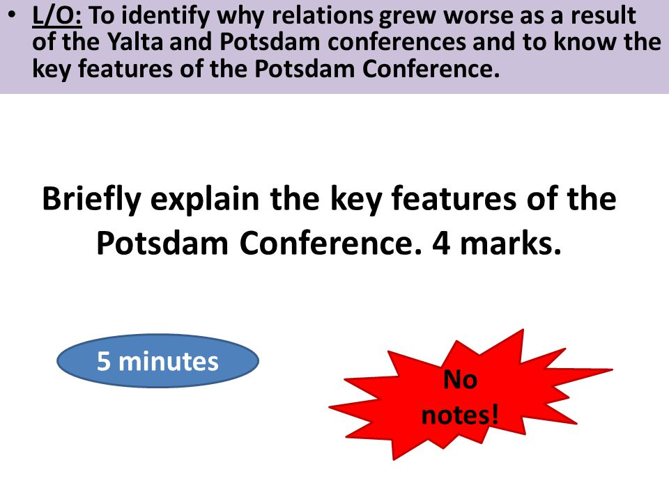 L/O: To identify why relations grew worse as a result of the Yalta and Potsdam conferences and to know the key features of the Potsdam Conference. Bri