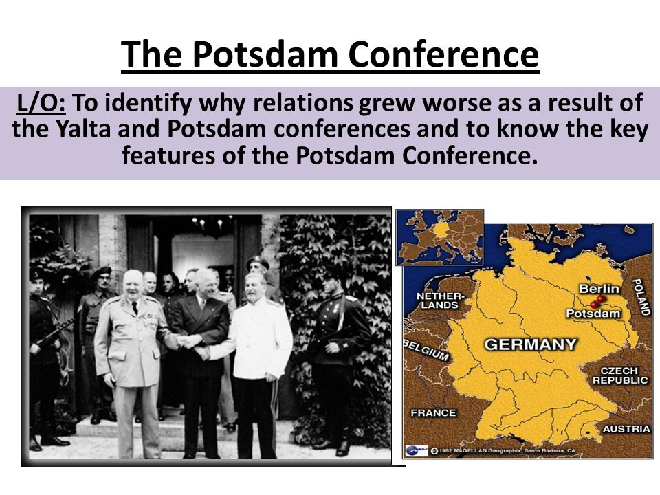 The Potsdam Conference L/O: To identify why relations grew worse as a result of the Yalta and Potsdam conferences and to know the key features of the