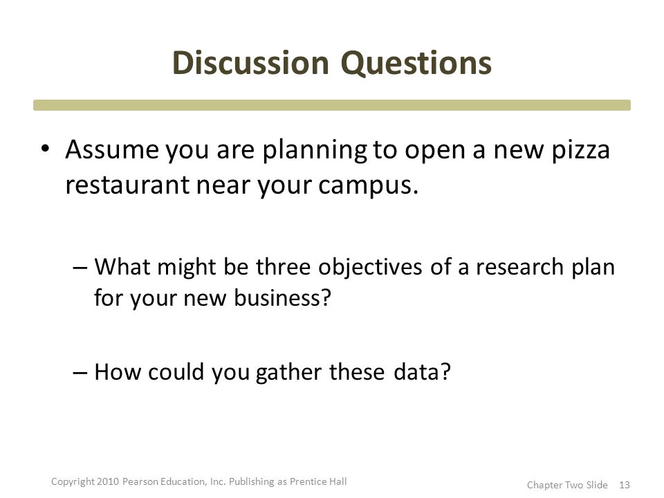 Discussion Questions Assume you are planning to open a new pizza restaurant near your campus. – What might be three objectives of a research plan for