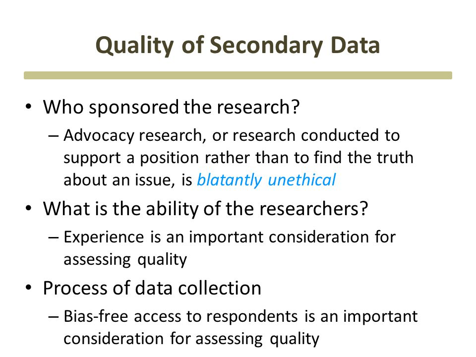Quality of Secondary Data Who sponsored the research? – Advocacy research, or research conducted to support a position rather than to find the truth a