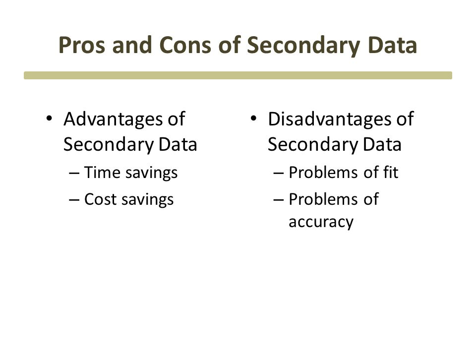 Pros and Cons of Secondary Data Advantages of Secondary Data – Time savings – Cost savings Disadvantages of Secondary Data – Problems of fit – Problem