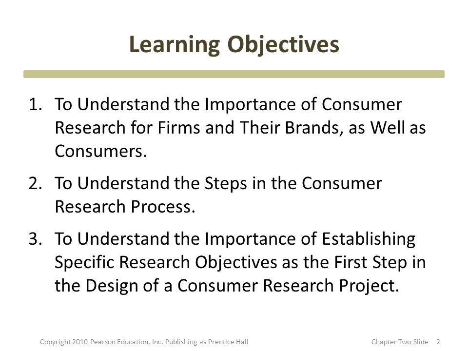 Learning Objectives 1.To Understand the Importance of Consumer Research for Firms and Their Brands, as Well as Consumers. 2.To Understand the Steps in