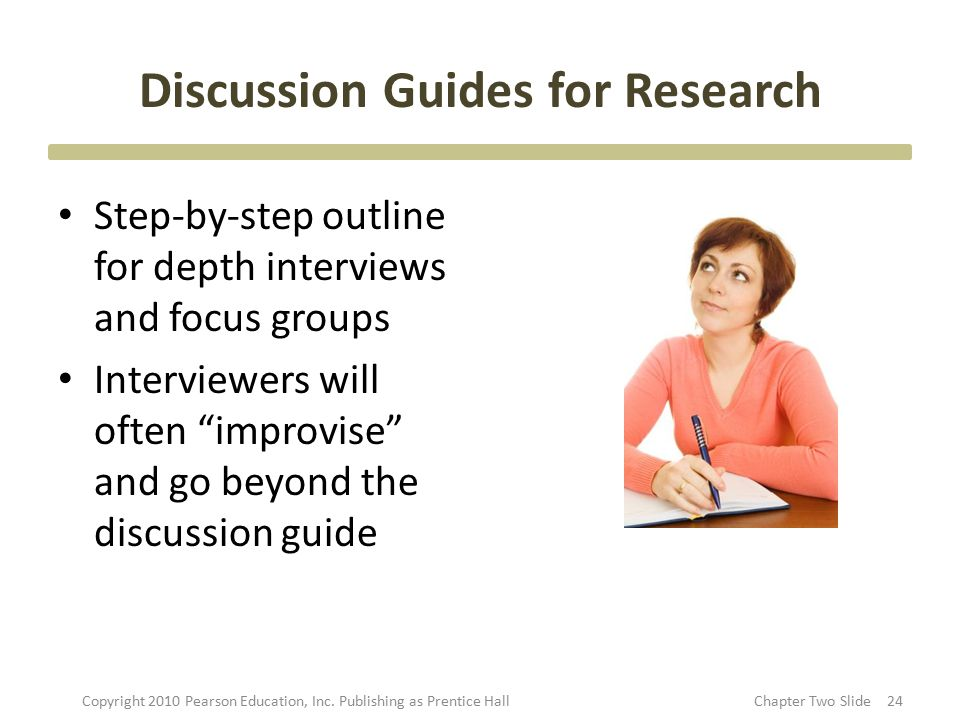 "Discussion Guides for Research Step-by-step outline for depth interviews and focus groups Interviewers will often ""improvise"" and go beyond the discus"