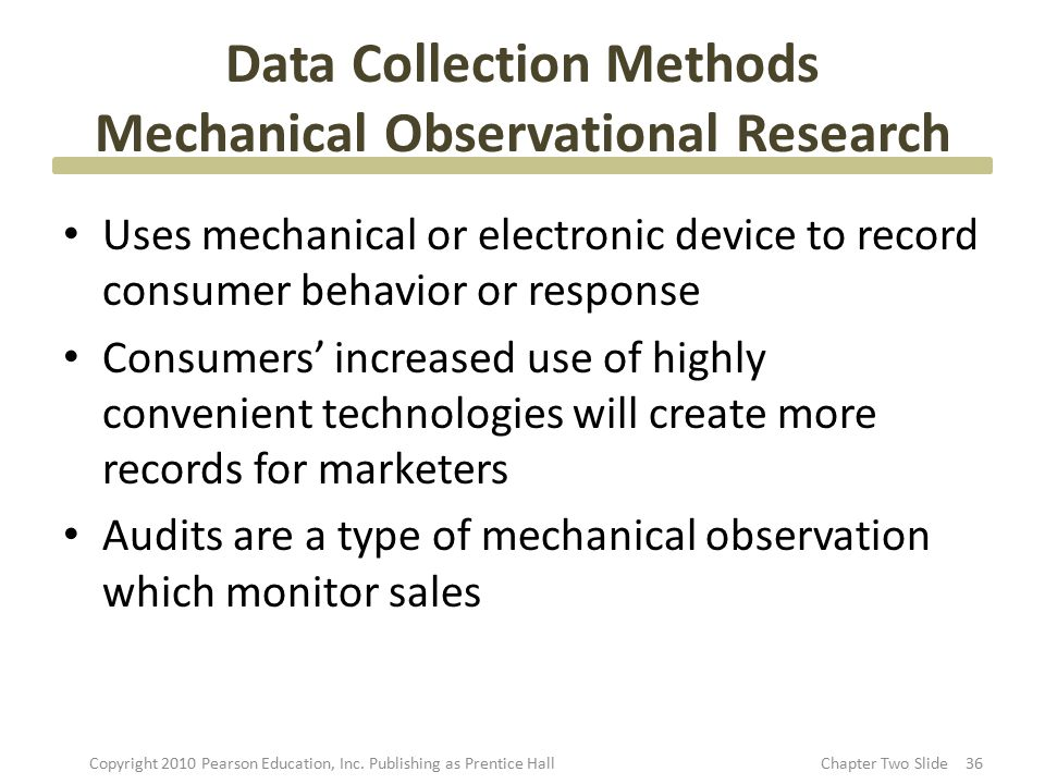 Data Collection Methods Mechanical Observational Research Uses mechanical or electronic device to record consumer behavior or response Consumers' incr