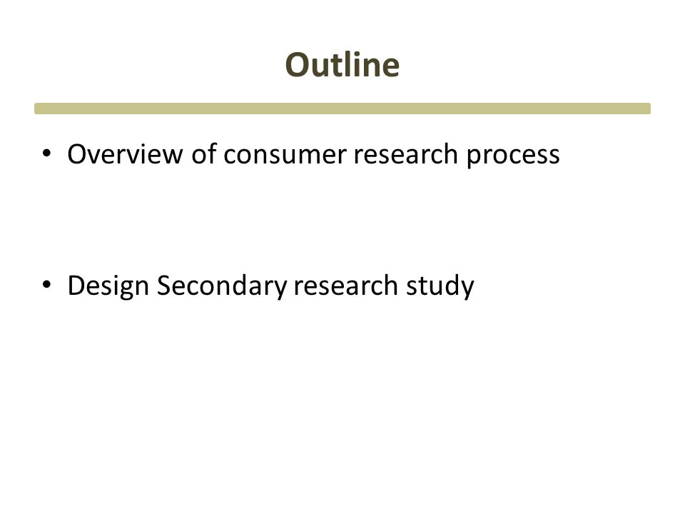 Outline Overview of consumer research process Design Secondary research study