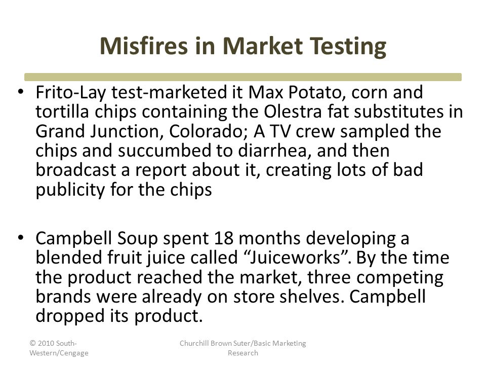 Misfires in Market Testing Frito-Lay test-marketed it Max Potato, corn and tortilla chips containing the Olestra fat substitutes in Grand Junction, Co