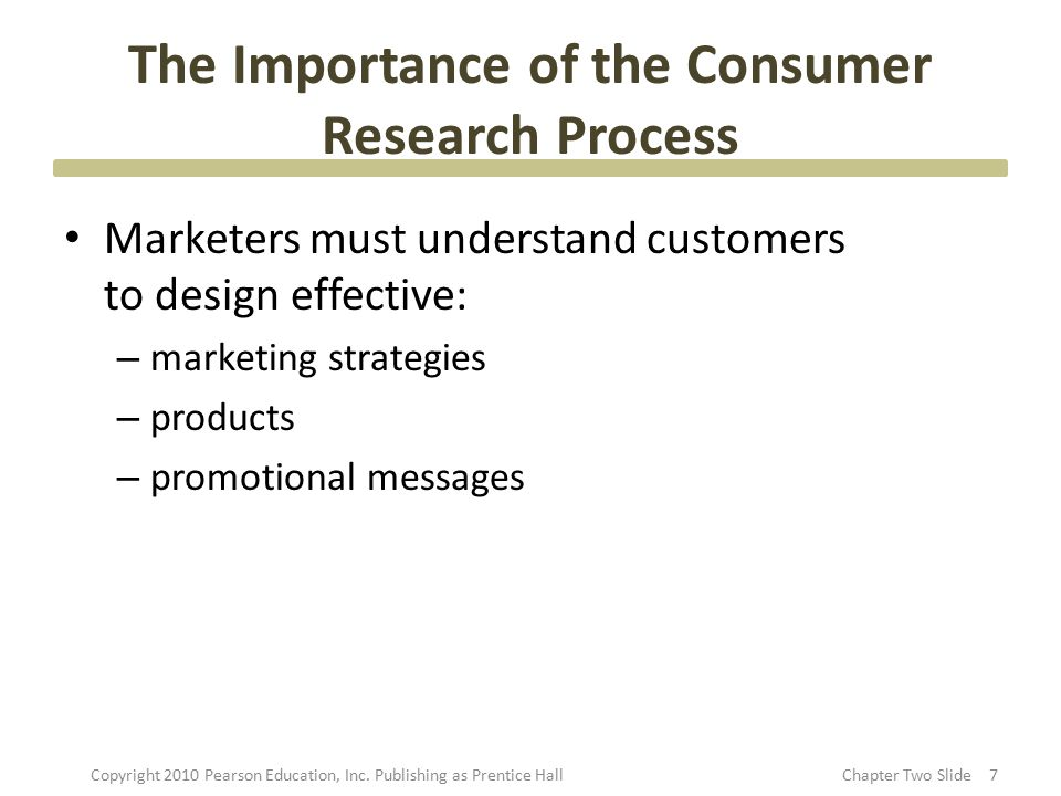 The Importance of the Consumer Research Process Marketers must understand customers to design effective: – marketing strategies – products – promotion