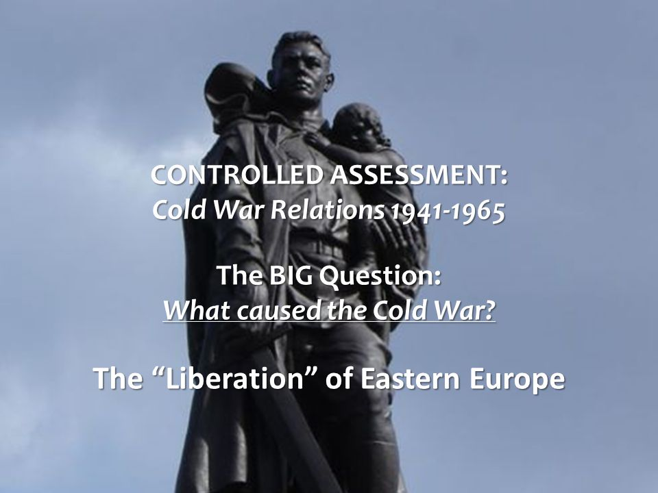 CONTROLLED ASSESSMENT: Cold War Relations 1941-1965 The BIG Question: What caused the Cold War.