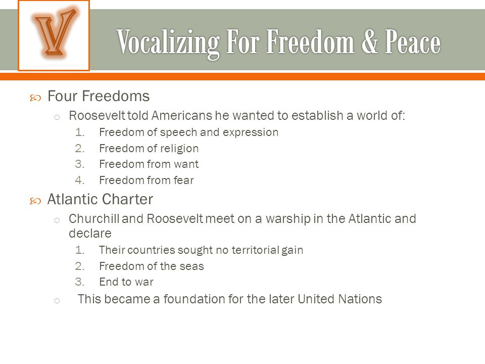  Four Freedoms o Roosevelt told Americans he wanted to establish a world of: 1.Freedom of speech and expression 2.Freedom of religion 3.Freedom from want 4.Freedom from fear  Atlantic Charter o Churchill and Roosevelt meet on a warship in the Atlantic and declare 1.Their countries sought no territorial gain 2.Freedom of the seas 3.End to war o This became a foundation for the later United Nations
