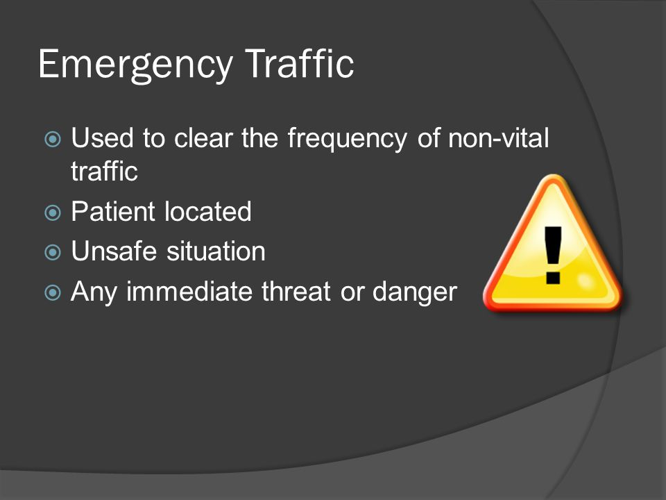 Emergency Traffic  Used to clear the frequency of non-vital traffic  Patient located  Unsafe situation  Any immediate threat or danger