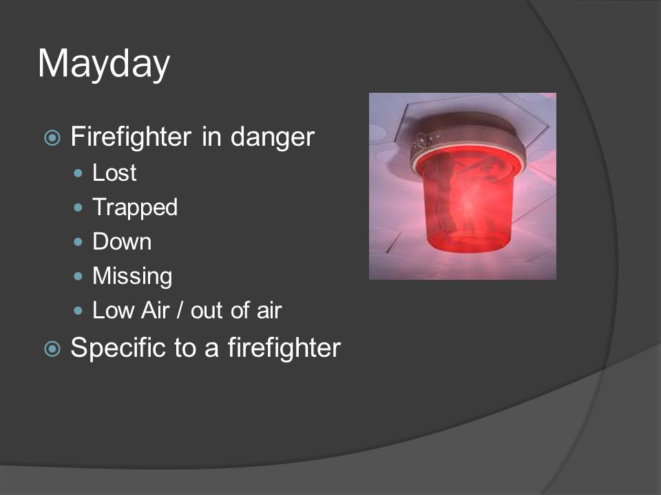 Mayday  Firefighter in danger Lost Trapped Down Missing Low Air / out of air  Specific to a firefighter
