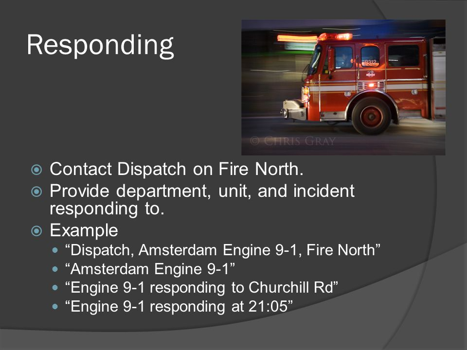 """Responding  Contact Dispatch on Fire North.  Provide department, unit, and incident responding to.  Example """"Dispatch, Amsterdam Engine 9-1, Fire N"""