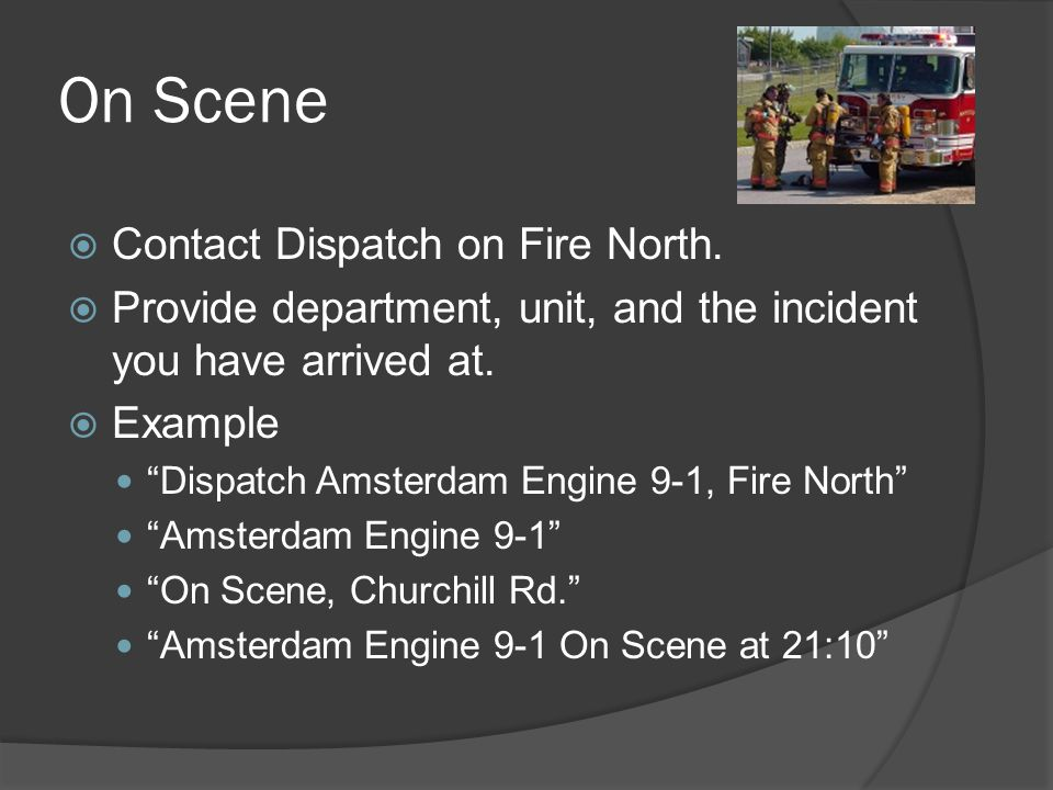 """ Contact Dispatch on Fire North.  Provide department, unit, and the incident you have arrived at.  Example """"Dispatch Amsterdam Engine 9-1, Fire Nor"""