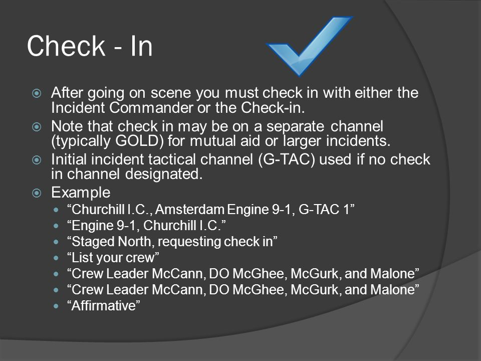 Check - In  After going on scene you must check in with either the Incident Commander or the Check-in.  Note that check in may be on a separate chan
