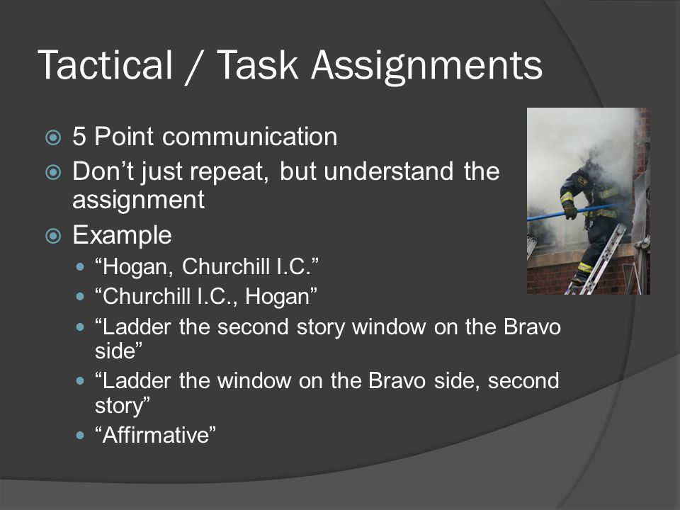 Tactical / Task Assignments  5 Point communication  Don't just repeat, but understand the assignment  Example Hogan, Churchill I.C. Churchill I.C., Hogan Ladder the second story window on the Bravo side Ladder the window on the Bravo side, second story Affirmative