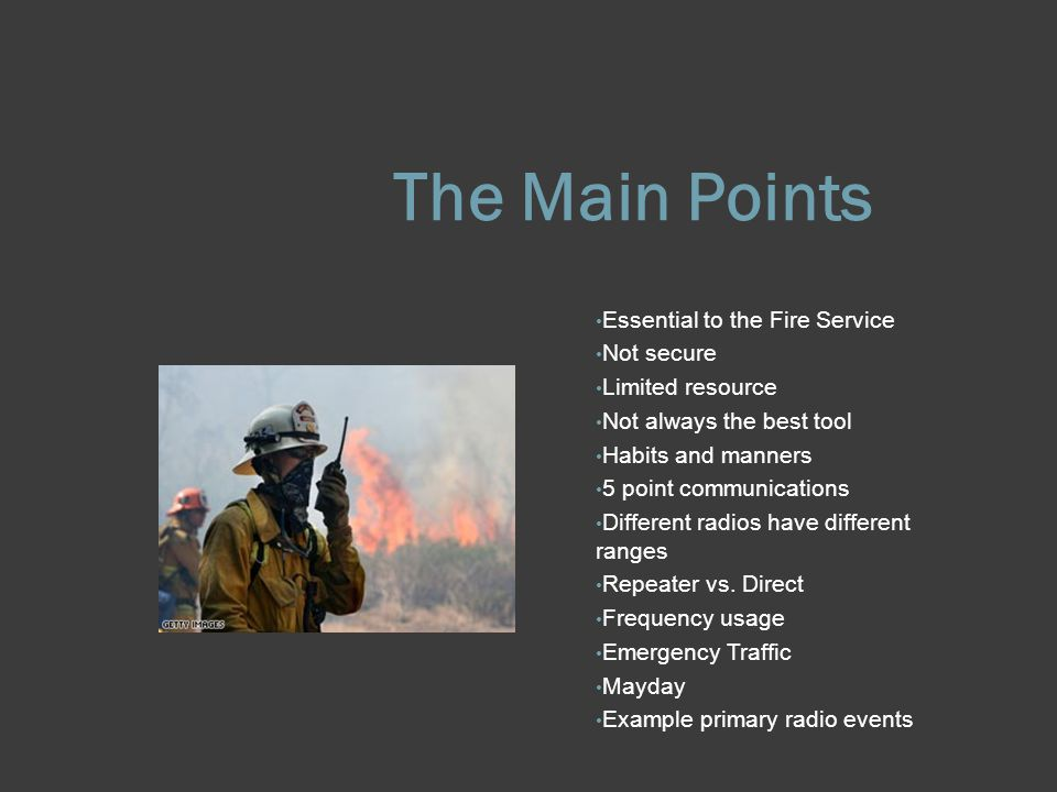 The Main Points Essential to the Fire Service Not secure Limited resource Not always the best tool Habits and manners 5 point communications Different radios have different ranges Repeater vs.