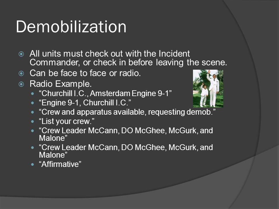 Demobilization  All units must check out with the Incident Commander, or check in before leaving the scene.