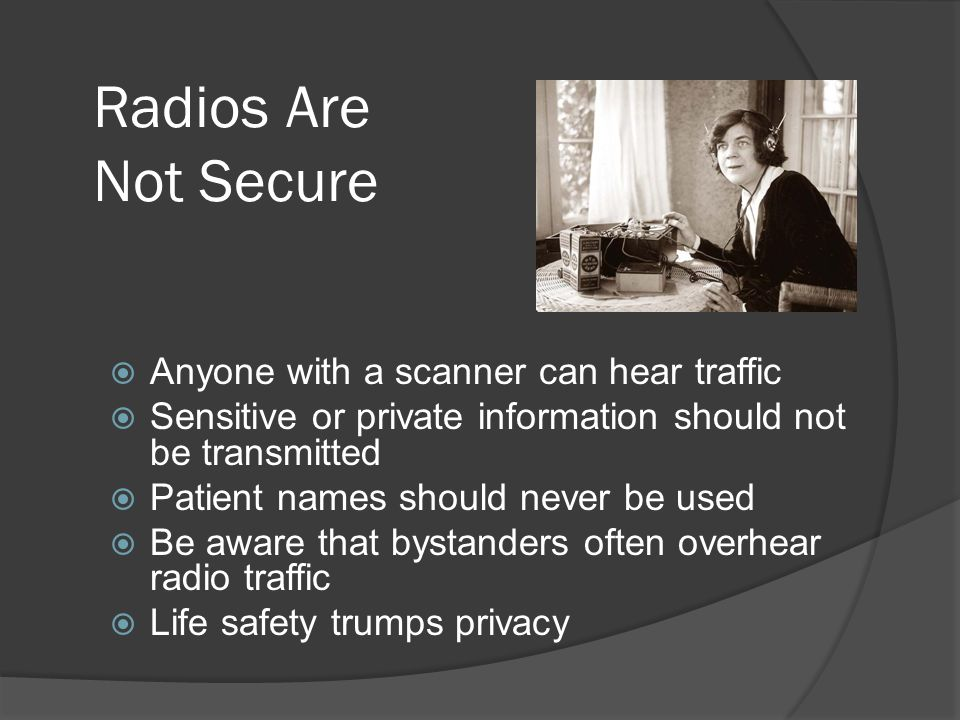 Radios Are Not Secure  Anyone with a scanner can hear traffic  Sensitive or private information should not be transmitted  Patient names should never be used  Be aware that bystanders often overhear radio traffic  Life safety trumps privacy