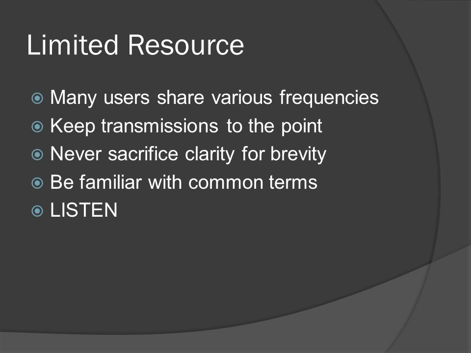 Limited Resource  Many users share various frequencies  Keep transmissions to the point  Never sacrifice clarity for brevity  Be familiar with common terms  LISTEN