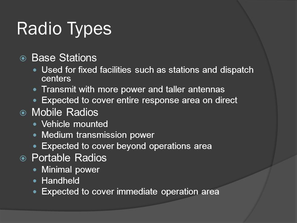 Radio Types  Base Stations Used for fixed facilities such as stations and dispatch centers Transmit with more power and taller antennas Expected to cover entire response area on direct  Mobile Radios Vehicle mounted Medium transmission power Expected to cover beyond operations area  Portable Radios Minimal power Handheld Expected to cover immediate operation area