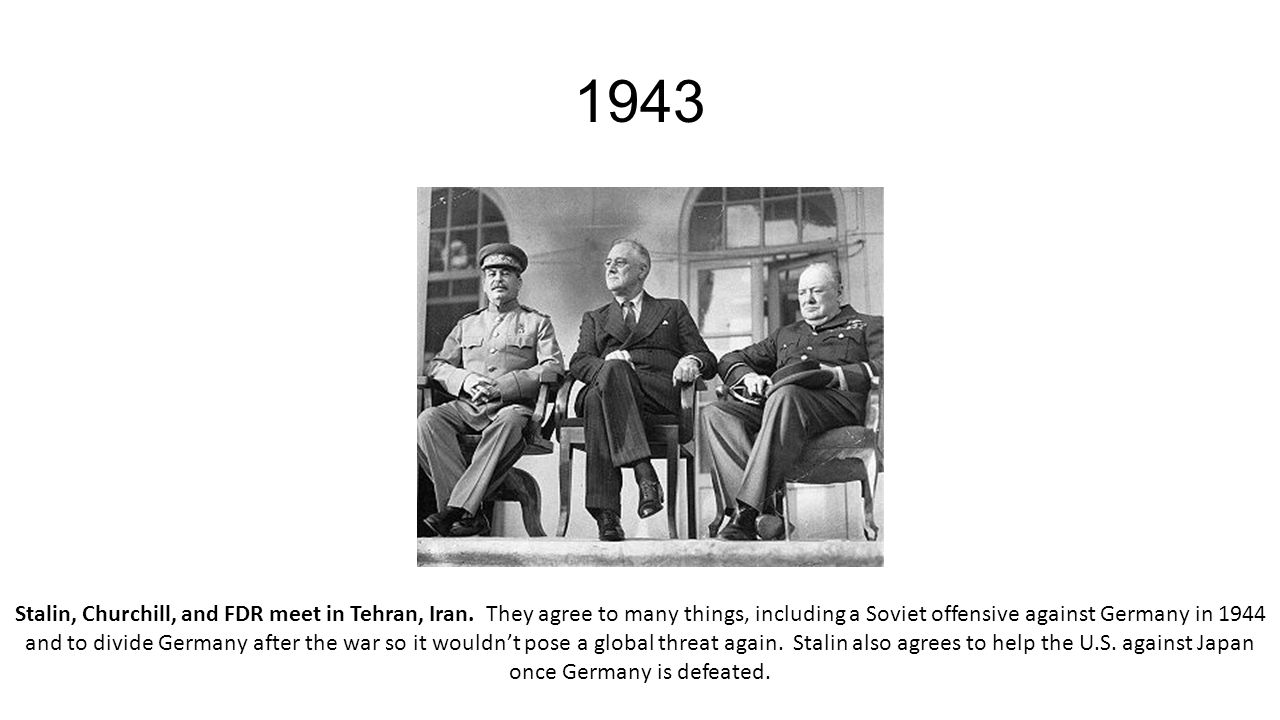 1943 Stalin, Churchill, and FDR meet in Tehran, Iran. They agree to many things, including a Soviet offensive against Germany in 1944 and to divide Ge
