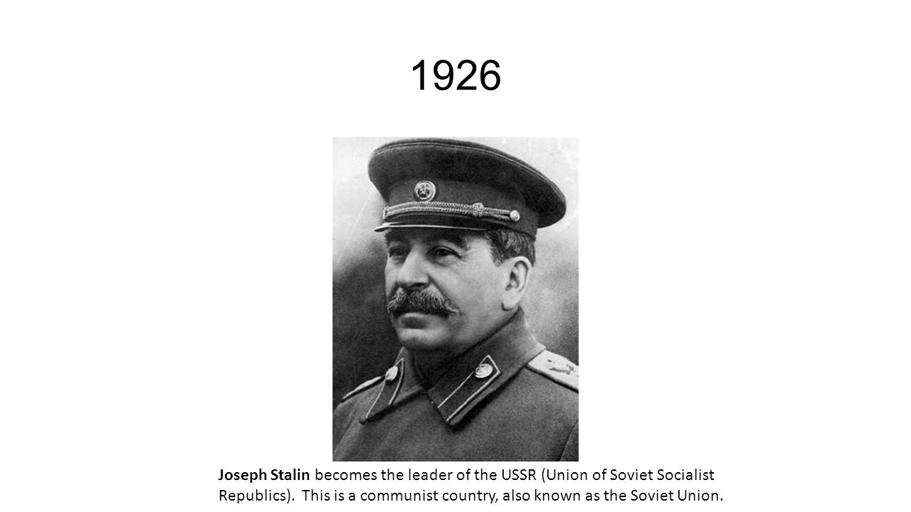 1926 Joseph Stalin becomes the leader of the USSR (Union of Soviet Socialist Republics).