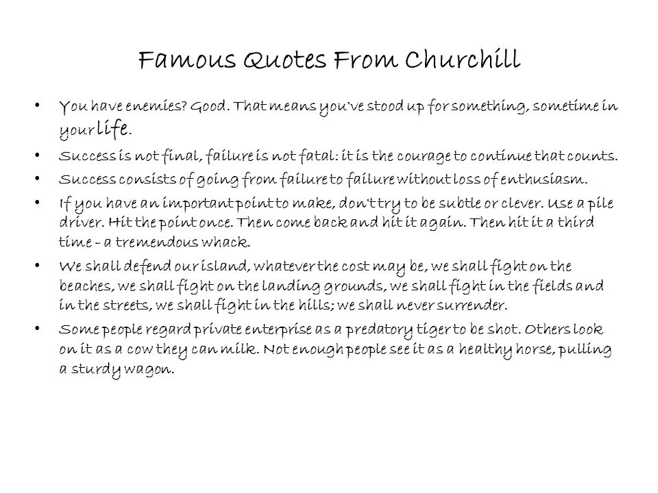 Famous Quotes From Churchill You have enemies? Good. That means you've stood up for something, sometime in your life. Success is not final, failure is