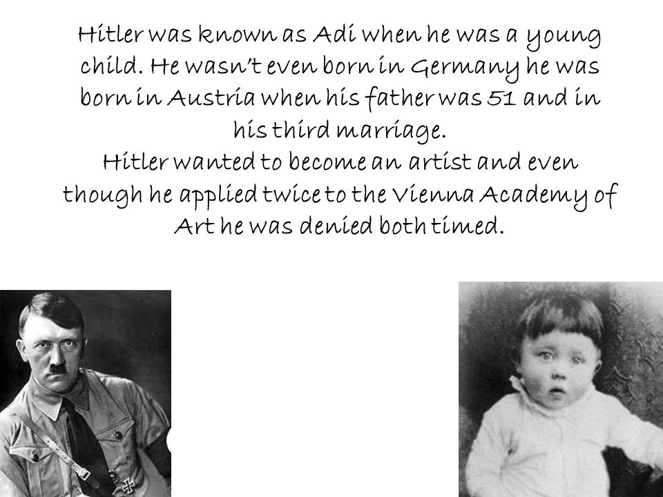 Hitler was known as Adi when he was a young child. He wasn't even born in Germany he was born in Austria when his father was 51 and in his third marri