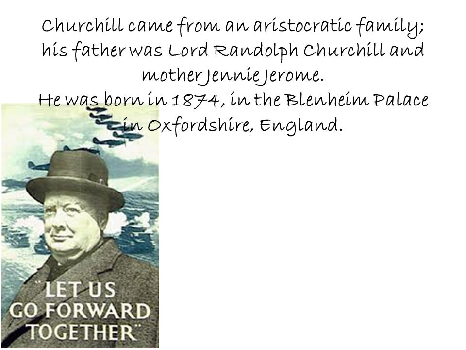 Churchill came from an aristocratic family; his father was Lord Randolph Churchill and mother Jennie Jerome. He was born in 1874, in the Blenheim Pala