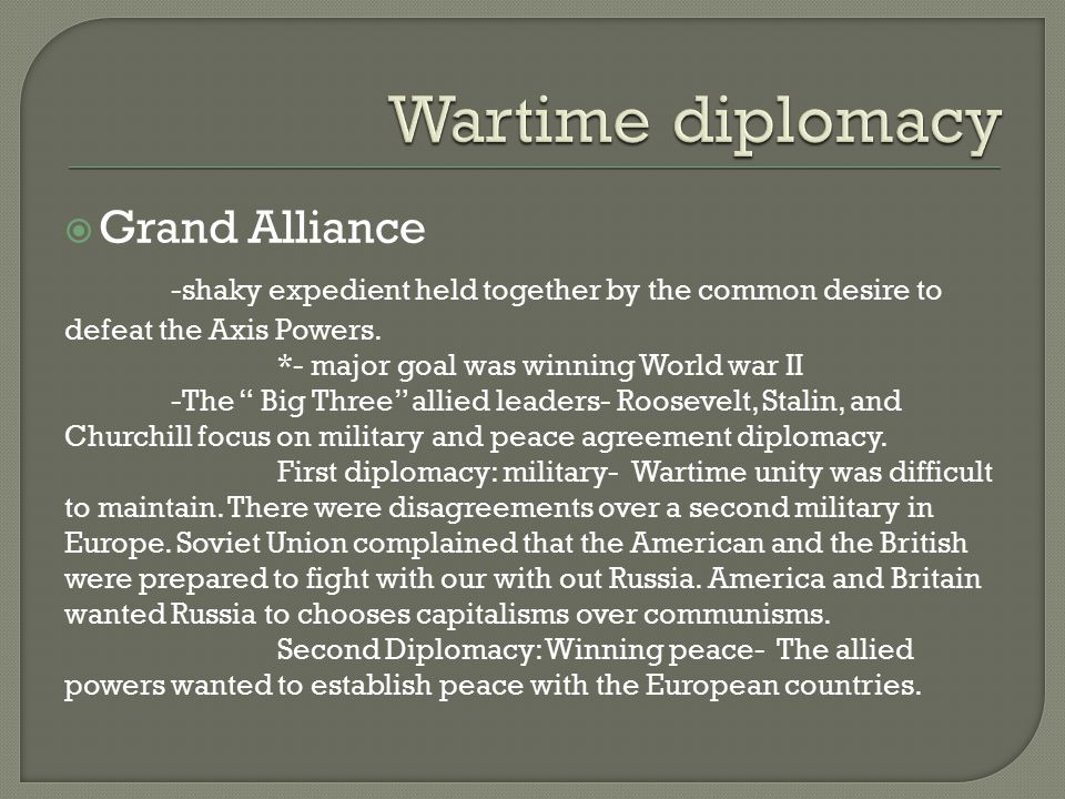 " Grand Alliance -shaky expedient held together by the common desire to defeat the Axis Powers. *- major goal was winning World war II -The "" Big Thre"